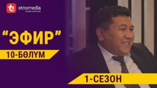 ЭФИР   1- СЕЗОН   10- БӨЛҮМ   Режиссер – Нарбото Анарбаев